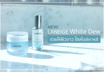 บัยส์ความหมอง จองผิวสวย! LANEIGE White Dew ช่วยให้ผิวขาว ใสสไตล์เกาหลี
