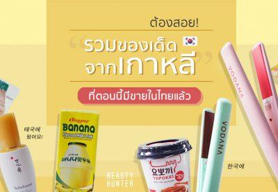 """ต้องสอย! รวม """"ของเด็ดจากเกาหลี"""" ที่ตอนนี้มีขายในไทยแล้ว"""
