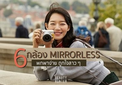 """สาว ๆ ต้องมี! 6 กล้อง """"Mirrorless"""" สุดเจ๋ง ถ่ายภาพสวย พกพาง่าย!"""